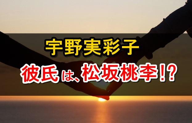 宇野実彩子 彼氏 松坂桃李
