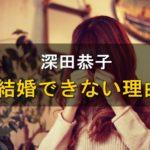 深田恭子,結婚できない理由,相手,結婚願望