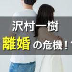 沢村一樹 離婚 嫁 息子
